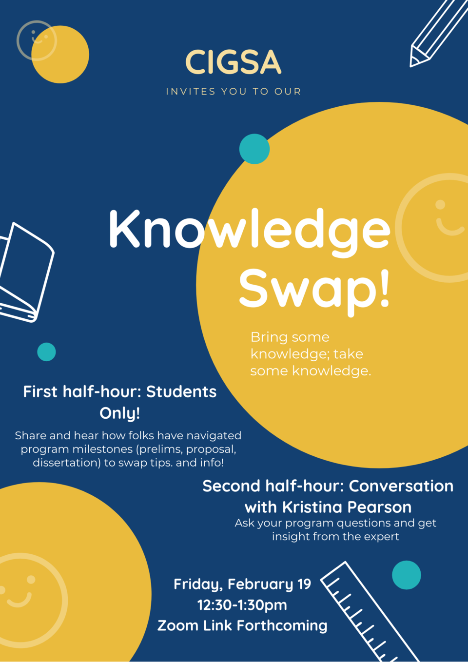 CIGSA Invites you to our Knowledge Swap! Take knowledge; give knowledge. 1st Half Hour: students only how folks have navigated program milestones (prelims, proposal, dissertation) to get tips!  2nd half hour: Conversation w/ Kristina Pearson!
